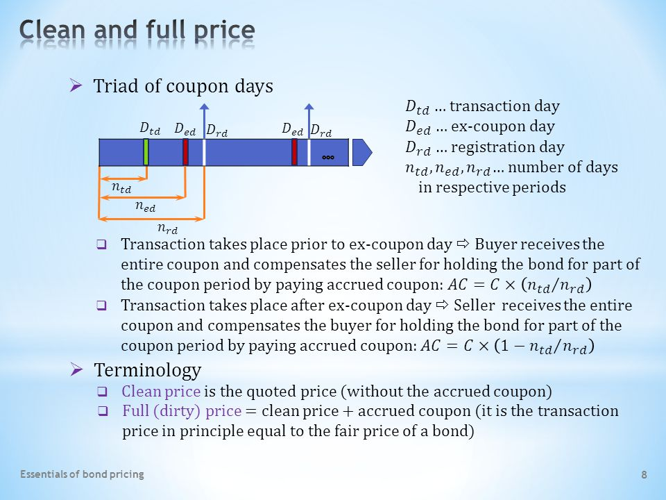 8 Essentials of bond pricing  Full (dirty) price = clean price + accrued coupon (it is the transaction price in principle equal to the fair price of a bond)  Clean price is the quoted price (without the accrued coupon)  Terminology  Triad of coupon days