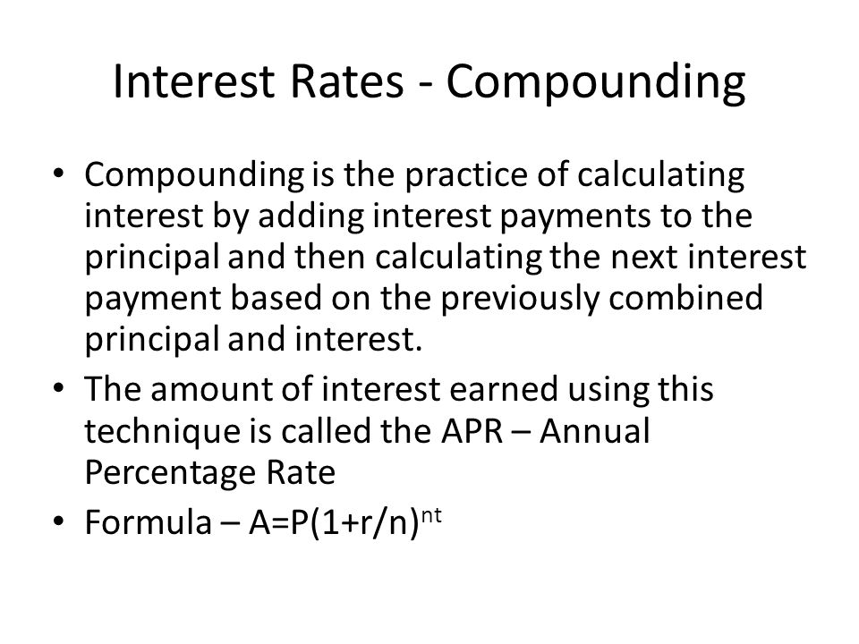 Interest Rates - Compounding Compounding is the practice of calculating interest by adding interest payments to the principal and then calculating the next interest payment based on the previously combined principal and interest.