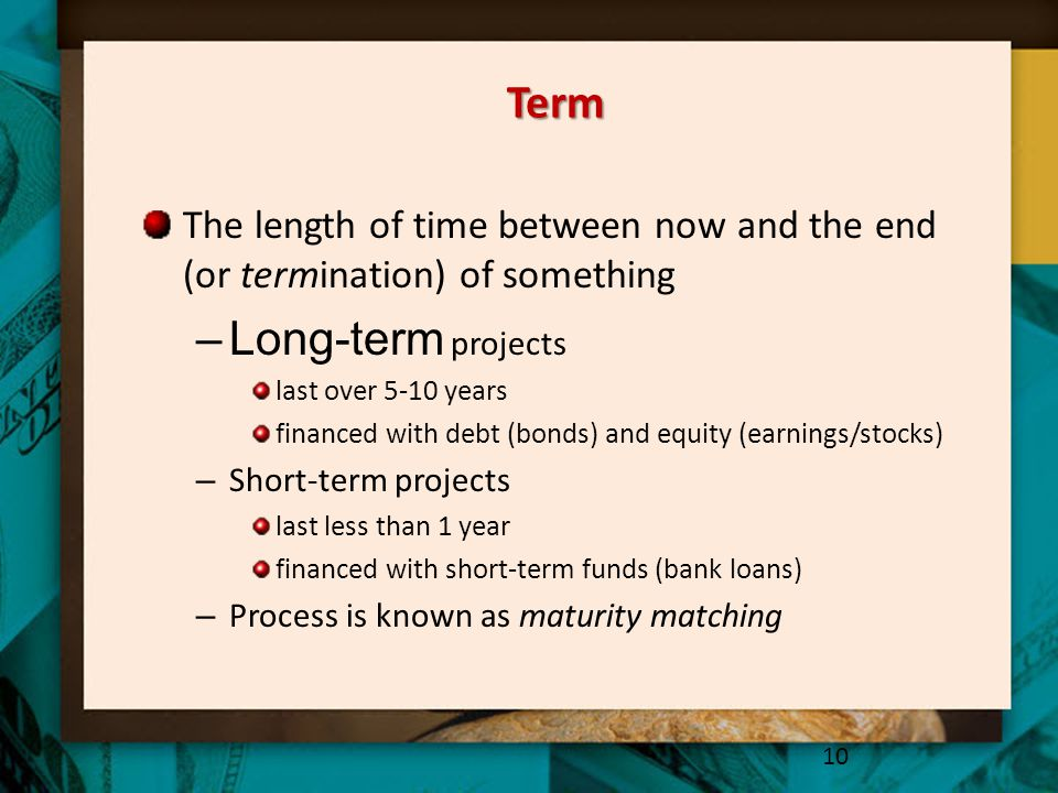 Term The length of time between now and the end (or termination) of something –Long-term projects last over 5-10 years financed with debt (bonds) and