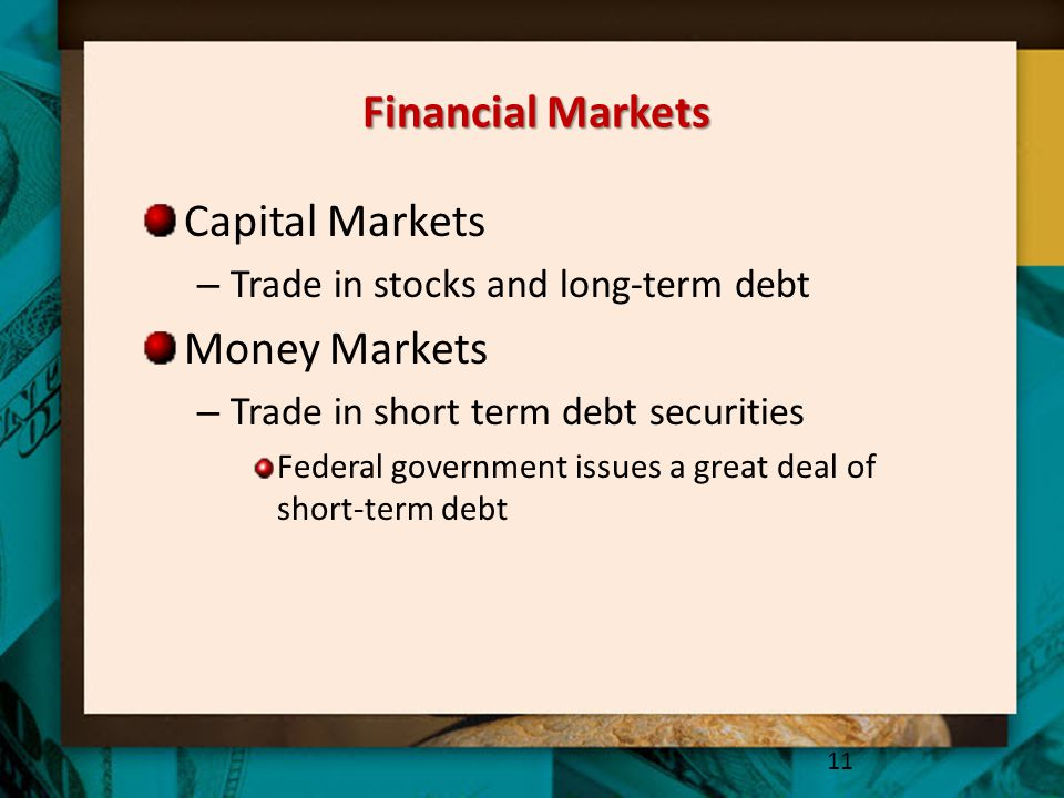 Financial Markets Capital Markets – Trade in stocks and long-term debt Money Markets – Trade in short term debt securities Federal government issues a