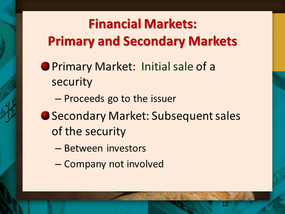 Financial Markets: Primary and Secondary Markets Primary Market: Initial sale of a security – Proceeds go to the issuer Secondary Market: Subsequent s