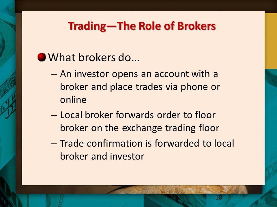 Trading—The Role of Brokers What brokers do… – An investor opens an account with a broker and place trades via phone or online – Local broker forwards