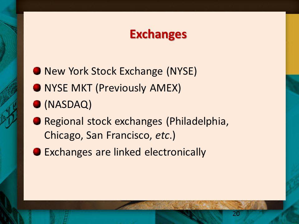 Exchanges New York Stock Exchange (NYSE) NYSE MKT (Previously AMEX) (NASDAQ) Regional stock exchanges (Philadelphia, Chicago, San Francisco, etc.) Exc