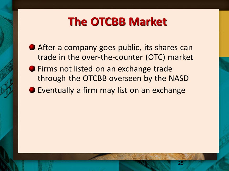 The OTCBB Market After a company goes public, its shares can trade in the over-the-counter (OTC) market Firms not listed on an exchange trade through