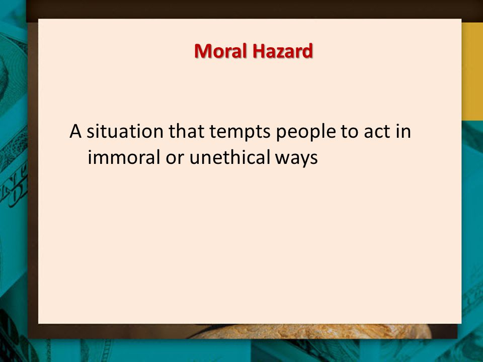 Moral Hazard A situation that tempts people to act in immoral or unethical ways