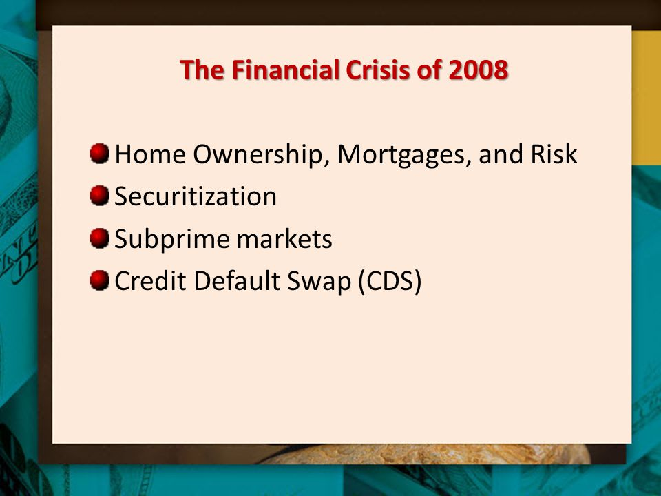 The Financial Crisis of 2008 Home Ownership, Mortgages, and Risk Securitization Subprime markets Credit Default Swap (CDS)