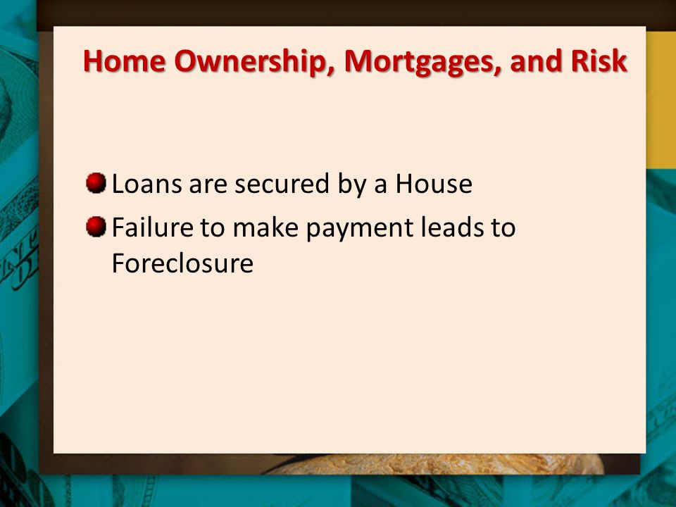 Home Ownership, Mortgages, and Risk Loans are secured by a House Failure to make payment leads to Foreclosure