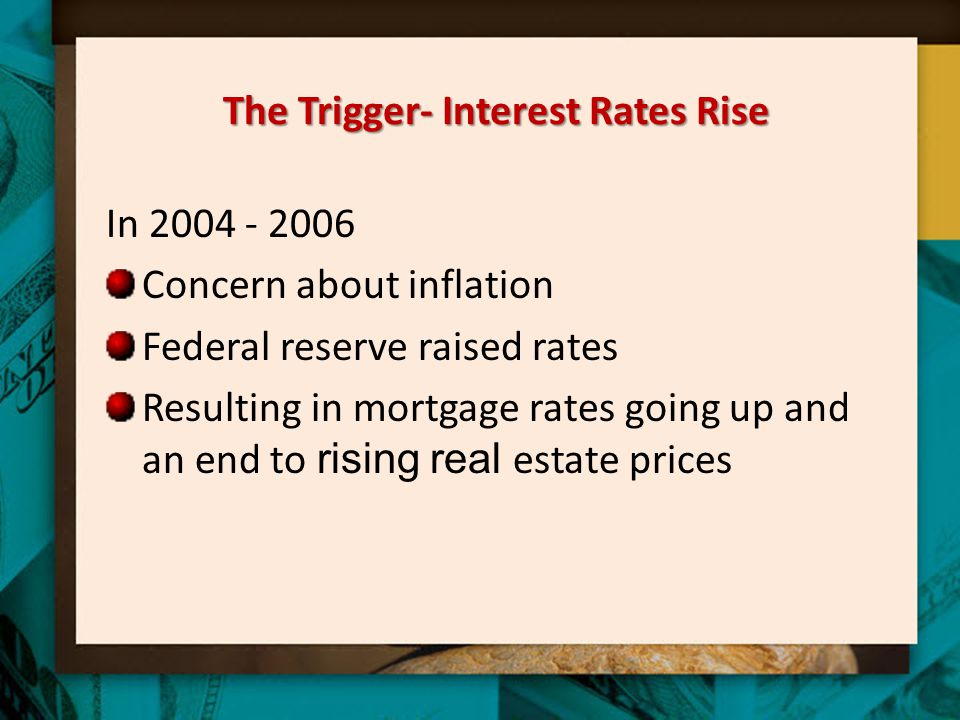 The Trigger- Interest Rates Rise In 2004 - 2006 Concern about inflation Federal reserve raised rates Resulting in mortgage rates going up and an end t