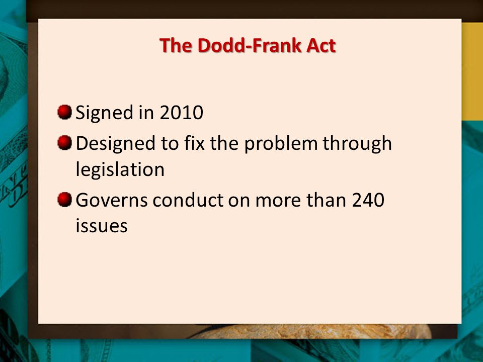 The Dodd-Frank Act Signed in 2010 Designed to fix the problem through legislation Governs conduct on more than 240 issues