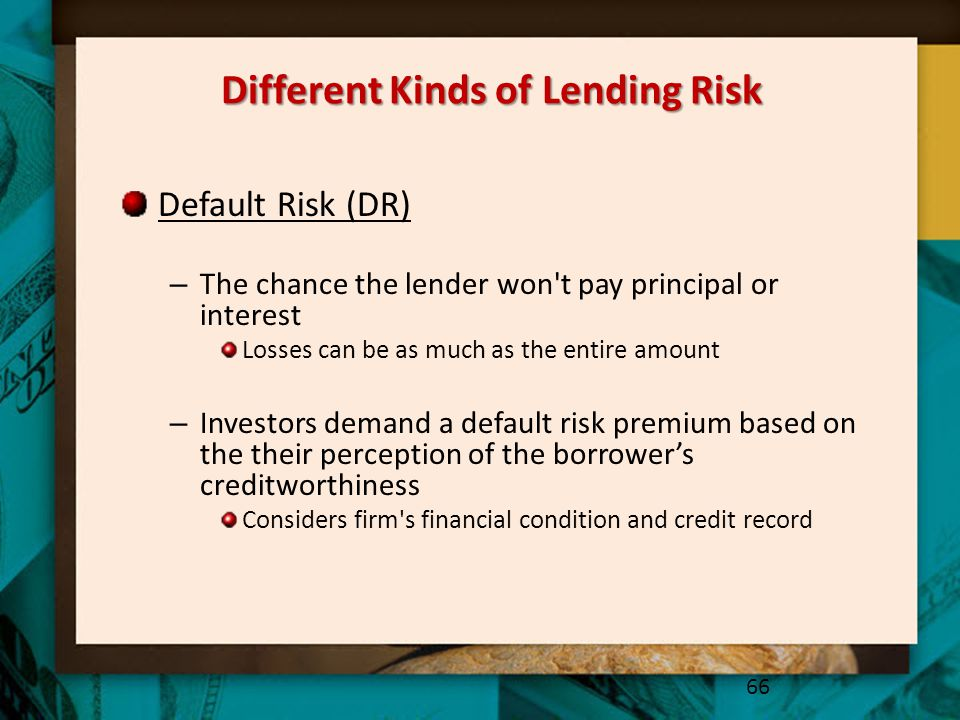 Different Kinds of Lending Risk Default Risk (DR) – The chance the lender won't pay principal or interest Losses can be as much as the entire amount –