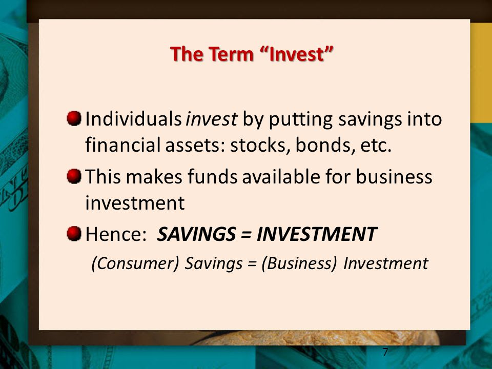 """The Term """"Invest"""" Individuals invest by putting savings into financial assets: stocks, bonds, etc. This makes funds available for business investment"""