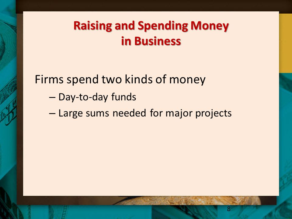 Raising and Spending Money in Business Firms spend two kinds of money – Day-to-day funds – Large sums needed for major projects 8