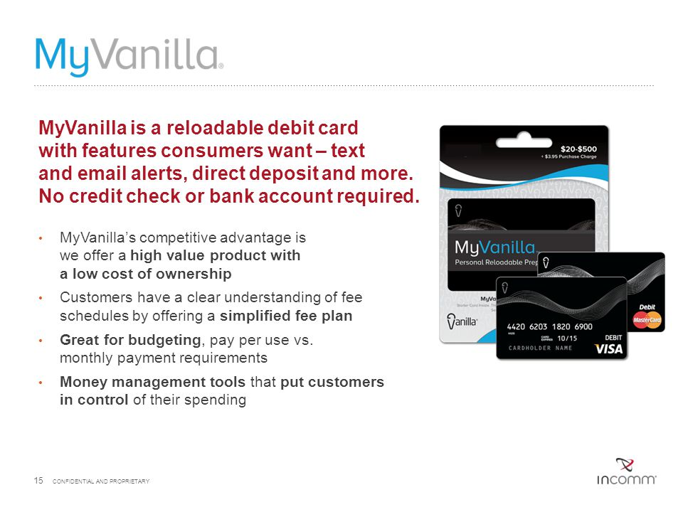 15 CONFIDENTIAL AND PROPRIETARY MyVanilla is a reloadable debit card with features consumers want – text and email alerts, direct deposit and more. No