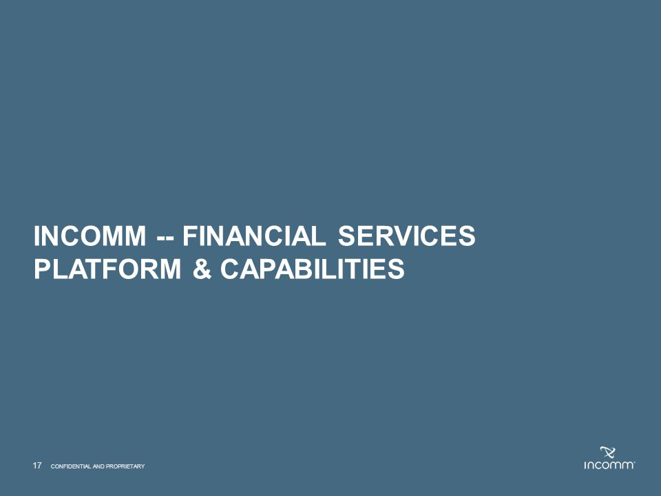 INCOMM -- FINANCIAL SERVICES PLATFORM & CAPABILITIES 17 CONFIDENTIAL AND PROPRIETARY