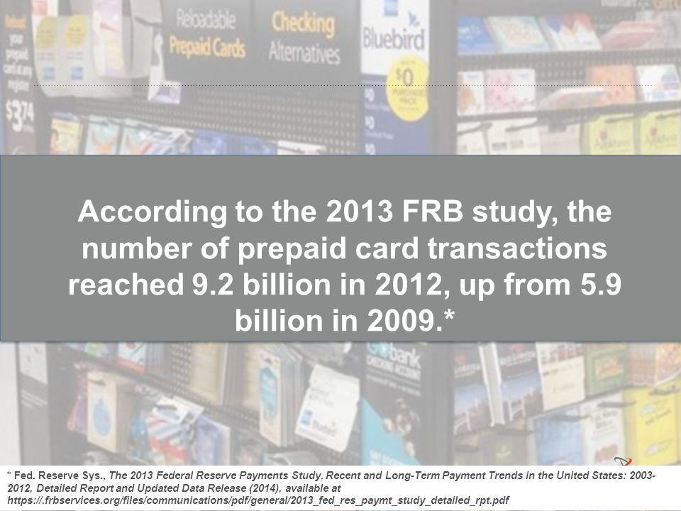 According to the 2013 FRB study, the number of prepaid card transactions reached 9.2 billion in 2012, up from 5.9 billion in 2009.* * Fed. Reserve Sys
