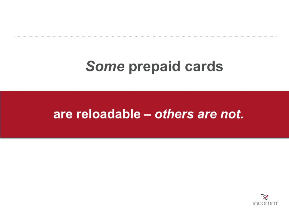 are reloadable – others are not. Some prepaid cards