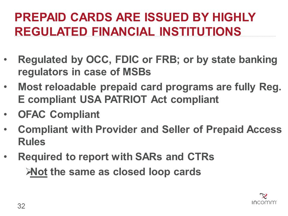 PREPAID CARDS ARE ISSUED BY HIGHLY REGULATED FINANCIAL INSTITUTIONS Regulated by OCC, FDIC or FRB; or by state banking regulators in case of MSBs Most
