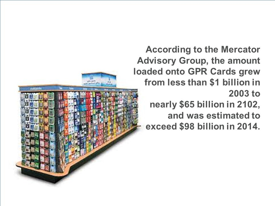 According to the Mercator Advisory Group, the amount loaded onto GPR Cards grew from less than $1 billion in 2003 to nearly $65 billion in 2102, and w