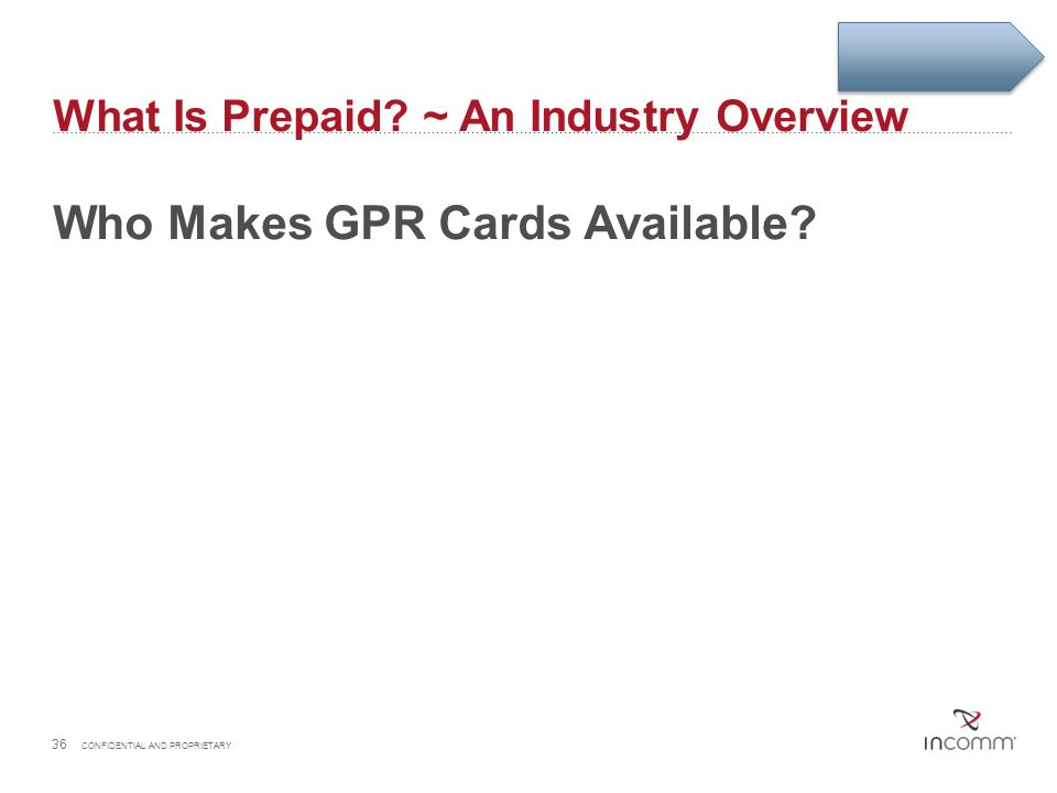 What Is Prepaid? ~ An Industry Overview Who Makes GPR Cards Available? 36 CONFIDENTIAL AND PROPRIETARY