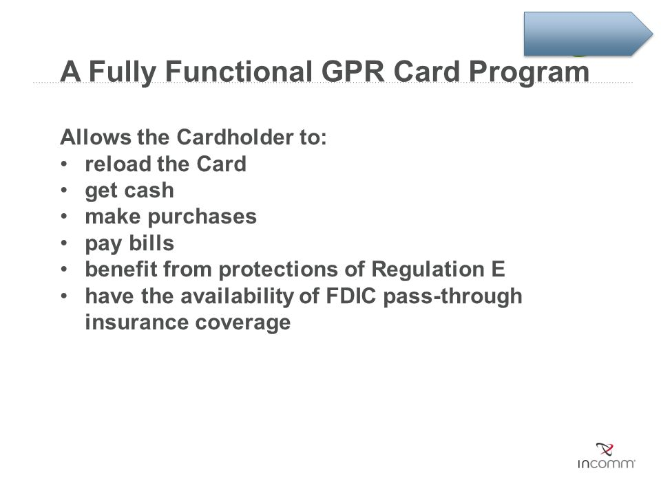 A Fully Functional GPR Card Program Allows the Cardholder to: reload the Card get cash make purchases pay bills benefit from protections of Regulation