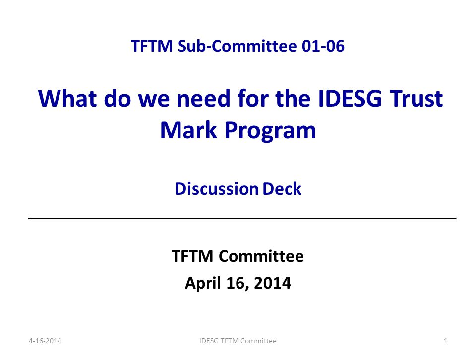 TFTM Sub-Committee 01-06 What do we need for the IDESG Trust Mark Program Discussion Deck TFTM Committee April 16, 2014 4-16-2014IDESG TFTM Committee1
