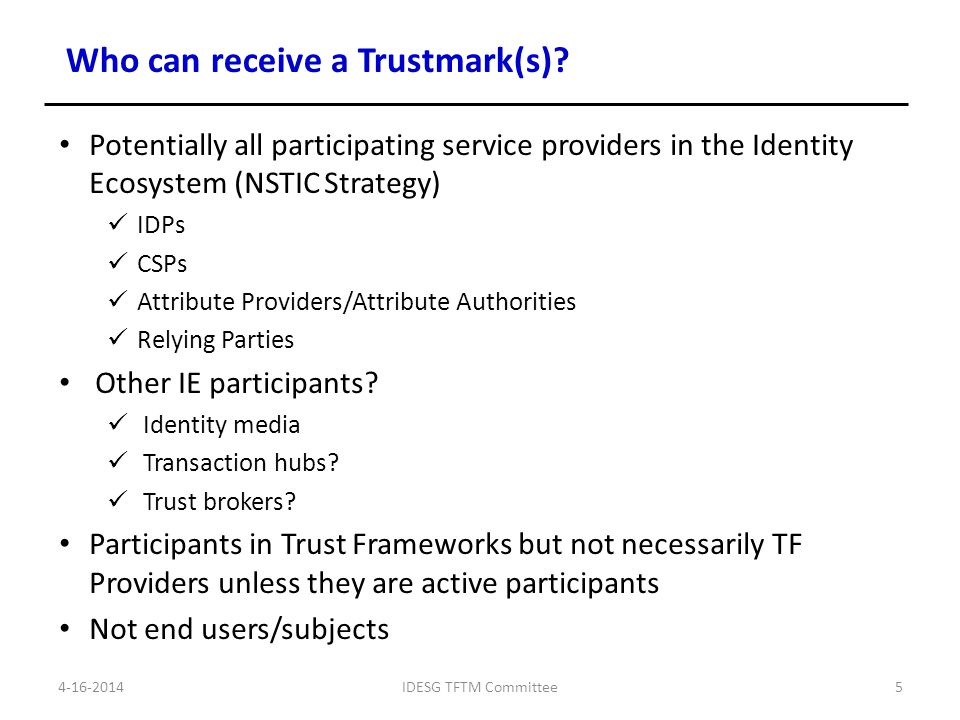 Start with NSTIC Guiding Principles and derived requirements Privacy/Voluntary, Secure/Resilient, Interoperable, Usability/Ease-of-Use 34 derived requirements in 4 sets Coordinate with committees to analyze requirements in relation to functions in functional model Modify, add, delete Compile and document as 4 core sets of requirements (aka, GTRI modular trust components) TFTM Deliverable TFTM-01-04 NSTIC/IDESG Interim Requirements Catalog Could be administered as 4, or more, separate trust marks (GTRI model) Could be single NSTIC trust mark Determine if other requirements for specific communities/use cases should be added beyond core set e.g., GTRI Pilot, COPPA, Patriot Act/Customer Informations Programs, HIPPA, etc.