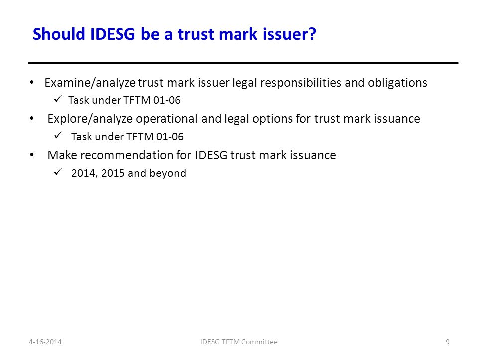 1.Support the development and review of IDESG requirements (TFTM 01-04 & 05) Identify common, core requirements for contribution to IDESG committees to develop requirements specific to their domains 2.Identify the priority components for the Identity Ecosystem Framework (01-03) 3.Examine options and make recommendation for approach for IDESG trust mark program conformance assessment for 2014, 2015 and beyond(TFTM 01-06) 4.Examine options and make recommendation for IDESG trust mark issuance for 2014, 2015 and beyond (TFTM 01-06) 4-16-2014IDESG TFTM Committee10 Next Steps Summary