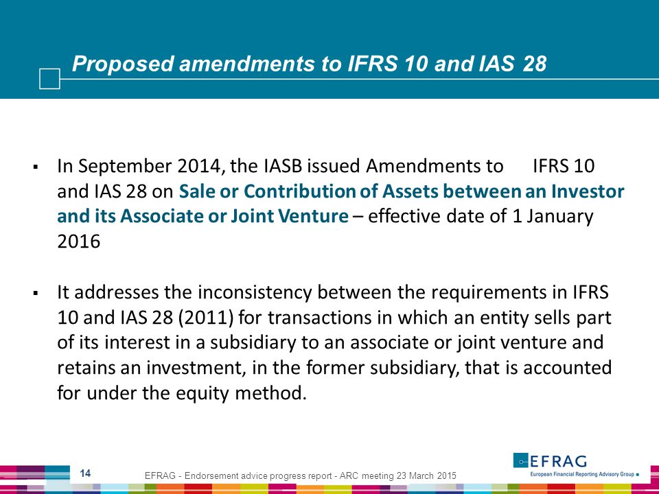 Proposed amendments to IFRS 10 and IAS 28 14  In September 2014, the IASB issued Amendments to IFRS 10 and IAS 28 on Sale or Contribution of Assets between an Investor and its Associate or Joint Venture – effective date of 1 January 2016  It addresses the inconsistency between the requirements in IFRS 10 and IAS 28 (2011) for transactions in which an entity sells part of its interest in a subsidiary to an associate or joint venture and retains an investment, in the former subsidiary, that is accounted for under the equity method.