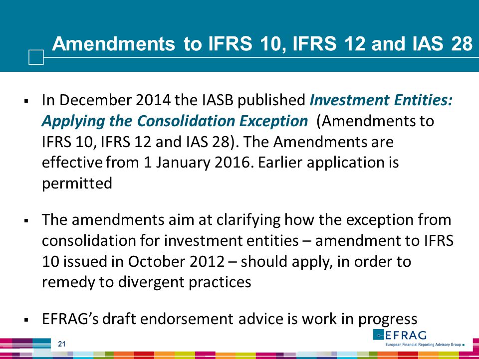 Amendments to IFRS 10, IFRS 12 and IAS 28 21  In December 2014 the IASB published Investment Entities: Applying the Consolidation Exception (Amendments to IFRS 10, IFRS 12 and IAS 28).