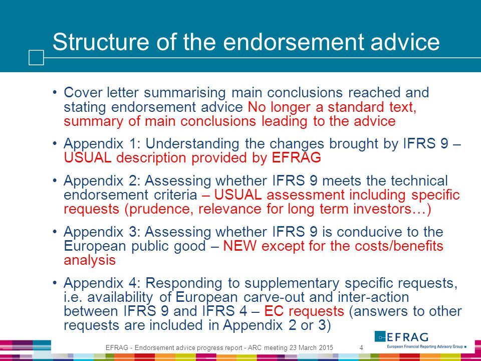 Structure of the endorsement advice Cover letter summarising main conclusions reached and stating endorsement advice No longer a standard text, summary of main conclusions leading to the advice Appendix 1: Understanding the changes brought by IFRS 9 – USUAL description provided by EFRAG Appendix 2: Assessing whether IFRS 9 meets the technical endorsement criteria – USUAL assessment including specific requests (prudence, relevance for long term investors…) Appendix 3: Assessing whether IFRS 9 is conducive to the European public good – NEW except for the costs/benefits analysis Appendix 4: Responding to supplementary specific requests, i.e.
