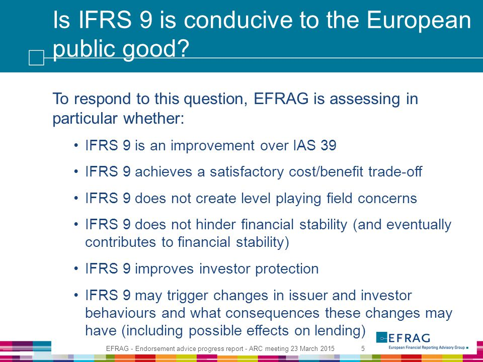 Is IFRS 9 is conducive to the European public good? To respond to this question, EFRAG is assessing in particular whether: IFRS 9 is an improvement ov
