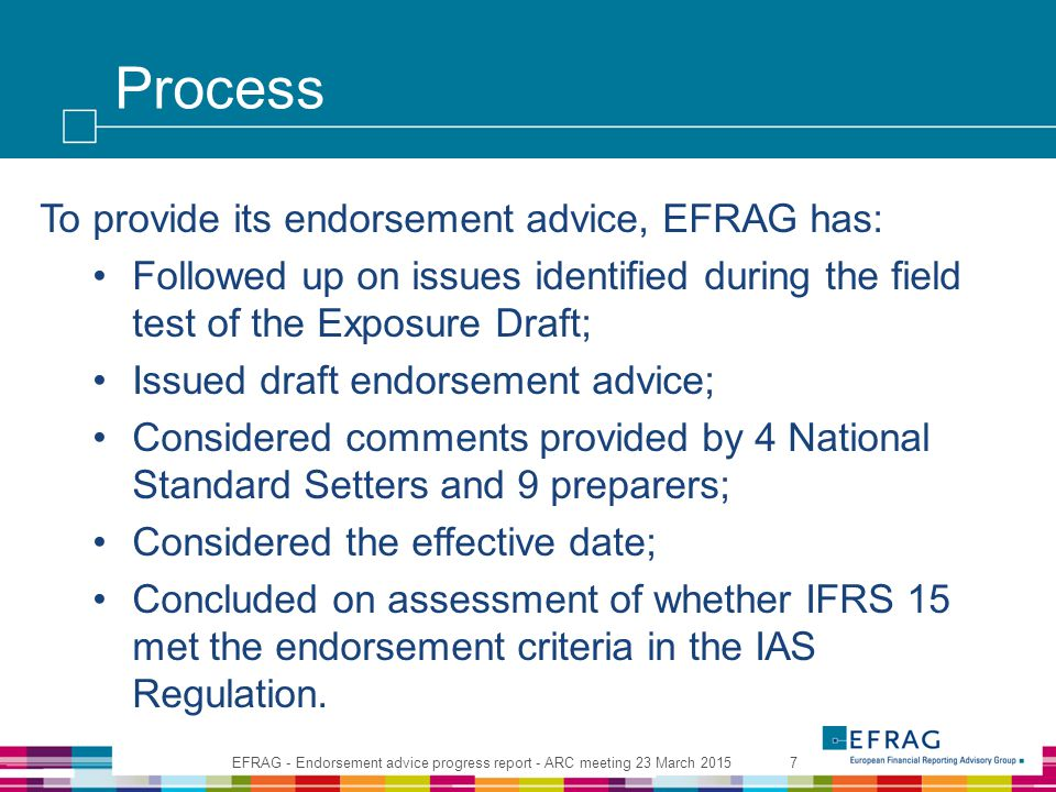 Process To provide its endorsement advice, EFRAG has: Followed up on issues identified during the field test of the Exposure Draft; Issued draft endor