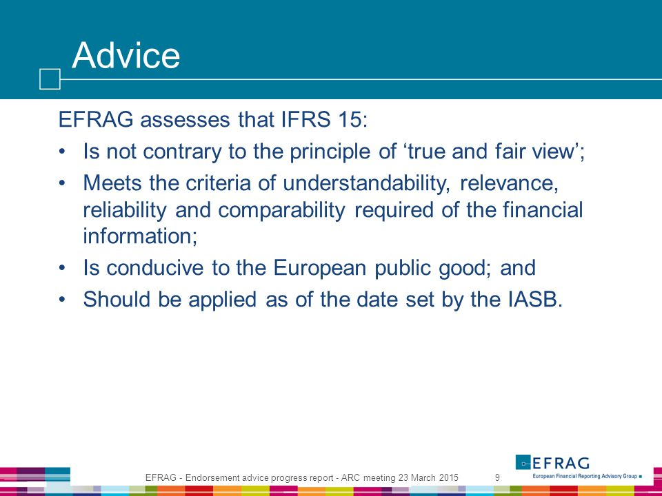 Advice EFRAG assesses that IFRS 15: Is not contrary to the principle of 'true and fair view'; Meets the criteria of understandability, relevance, reliability and comparability required of the financial information; Is conducive to the European public good; and Should be applied as of the date set by the IASB.