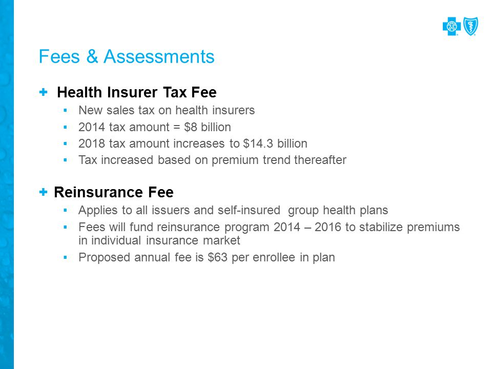 Fees & Assessments + Health Insurer Tax Fee ▪New sales tax on health insurers ▪2014 tax amount = $8 billion ▪2018 tax amount increases to $14.3 billion ▪Tax increased based on premium trend thereafter + Reinsurance Fee ▪Applies to all issuers and self-insured group health plans ▪Fees will fund reinsurance program 2014 – 2016 to stabilize premiums in individual insurance market ▪Proposed annual fee is $63 per enrollee in plan