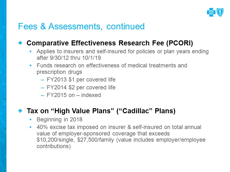 Fees & Assessments, continued + Comparative Effectiveness Research Fee (PCORI) ▪Applies to insurers and self-insured for policies or plan years ending after 9/30/12 thru 10/1/19 ▪Funds research on effectiveness of medical treatments and prescription drugs –FY2013 $1 per covered life –FY2014 $2 per covered life –FY2015 on – indexed + Tax on High Value Plans ( Cadillac Plans) ▪Beginning in 2018 ▪40% excise tax imposed on insurer & self-insured on total annual value of employer-sponsored coverage that exceeds $10,200/single, $27,500/family (value includes employer/employee contributions)