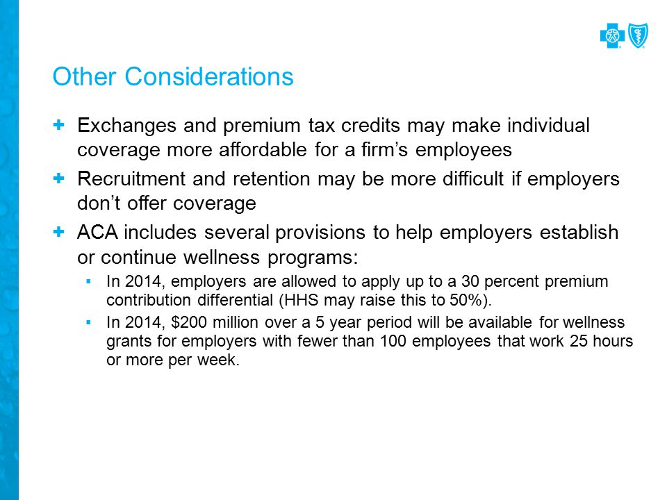 + Exchanges and premium tax credits may make individual coverage more affordable for a firm's employees + Recruitment and retention may be more difficult if employers don't offer coverage + ACA includes several provisions to help employers establish or continue wellness programs: ▪In 2014, employers are allowed to apply up to a 30 percent premium contribution differential (HHS may raise this to 50%).