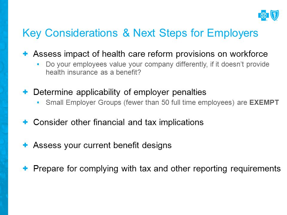 Key Considerations & Next Steps for Employers + Assess impact of health care reform provisions on workforce ▪Do your employees value your company differently, if it doesn't provide health insurance as a benefit.