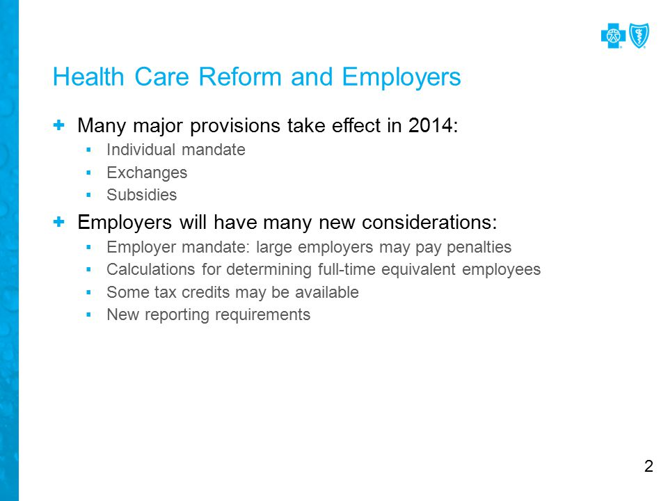 Health Care Reform and Employers + Many major provisions take effect in 2014: ▪Individual mandate ▪Exchanges ▪Subsidies + Employers will have many new considerations: ▪Employer mandate: large employers may pay penalties ▪Calculations for determining full-time equivalent employees ▪Some tax credits may be available ▪New reporting requirements 2