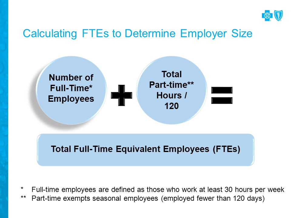 Calculating FTEs to Determine Employer Size Number of Full-Time* Employees Total Part-time** Hours / 120 Total Full-Time Equivalent Employees (FTEs) *Full-time employees are defined as those who work at least 30 hours per week **Part-time exempts seasonal employees (employed fewer than 120 days)