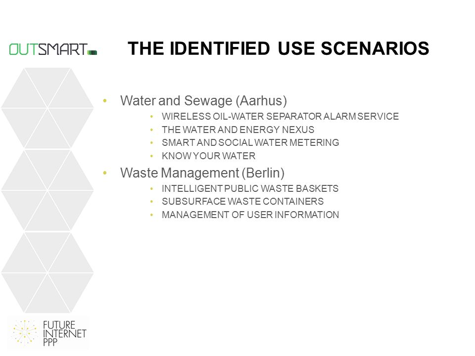 THE IDENTIFIED USE SCENARIOS Water and Sewage (Aarhus) WIRELESS OIL-WATER SEPARATOR ALARM SERVICE THE WATER AND ENERGY NEXUS SMART AND SOCIAL WATER METERING KNOW YOUR WATER Waste Management (Berlin) INTELLIGENT PUBLIC WASTE BASKETS SUBSURFACE WASTE CONTAINERS MANAGEMENT OF USER INFORMATION