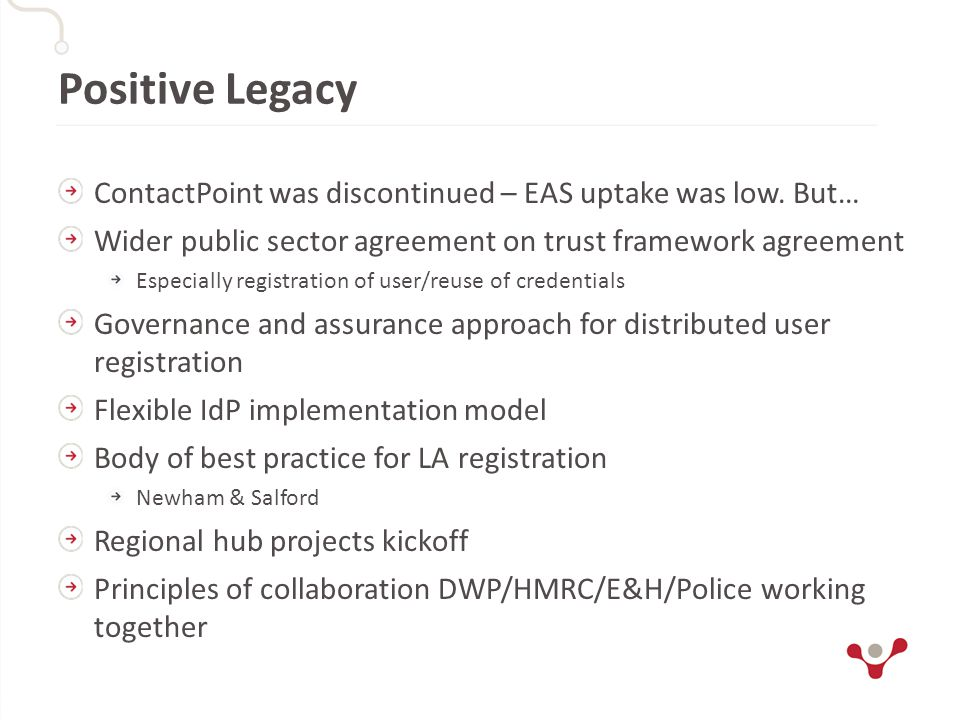 Positive Legacy ContactPoint was discontinued – EAS uptake was low. But… Wider public sector agreement on trust framework agreement Especially registr