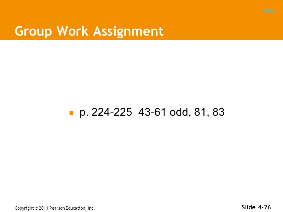 4-A Group Work Assignment p. 224-225 43-61 odd, 81, 83 Copyright © 2011 Pearson Education, Inc.