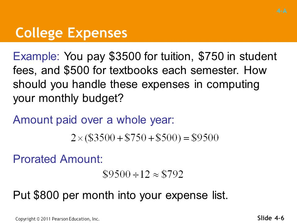 4-A Copyright © 2011 Pearson Education, Inc. Slide 4-6 Example: You pay $3500 for tuition, $750 in student fees, and $500 for textbooks each semester.