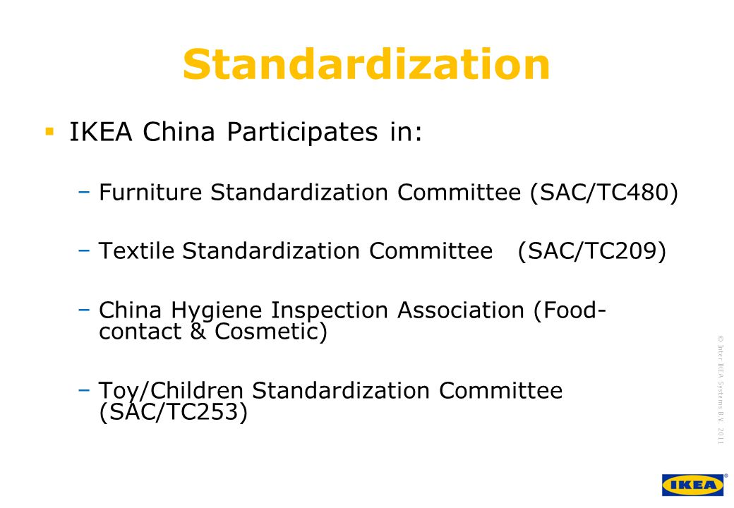 growing IKEA Together © Inter IKEA Systems B.V. 2011 Standardization  IKEA China Participates in: −Furniture Standardization Committee (SAC/TC480) −T