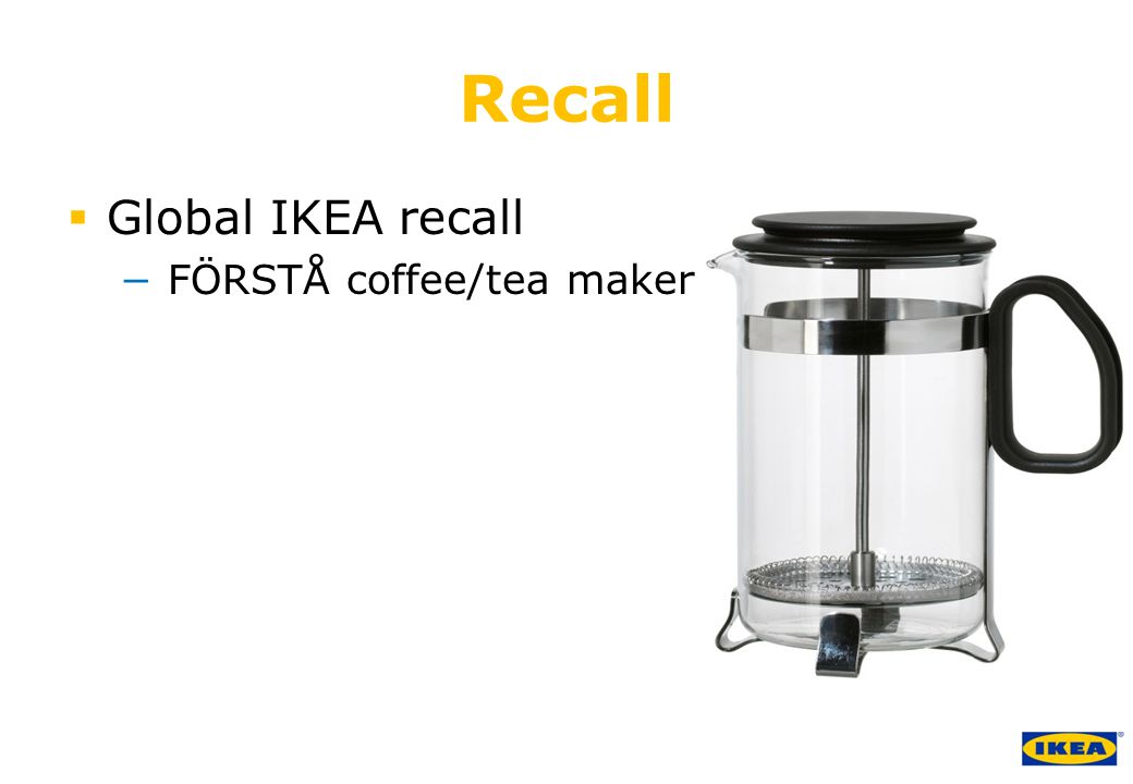 growing IKEA Together © Inter IKEA Systems B.V. 2011 Recall  Global IKEA recall − FÖRSTÅ coffee/tea maker