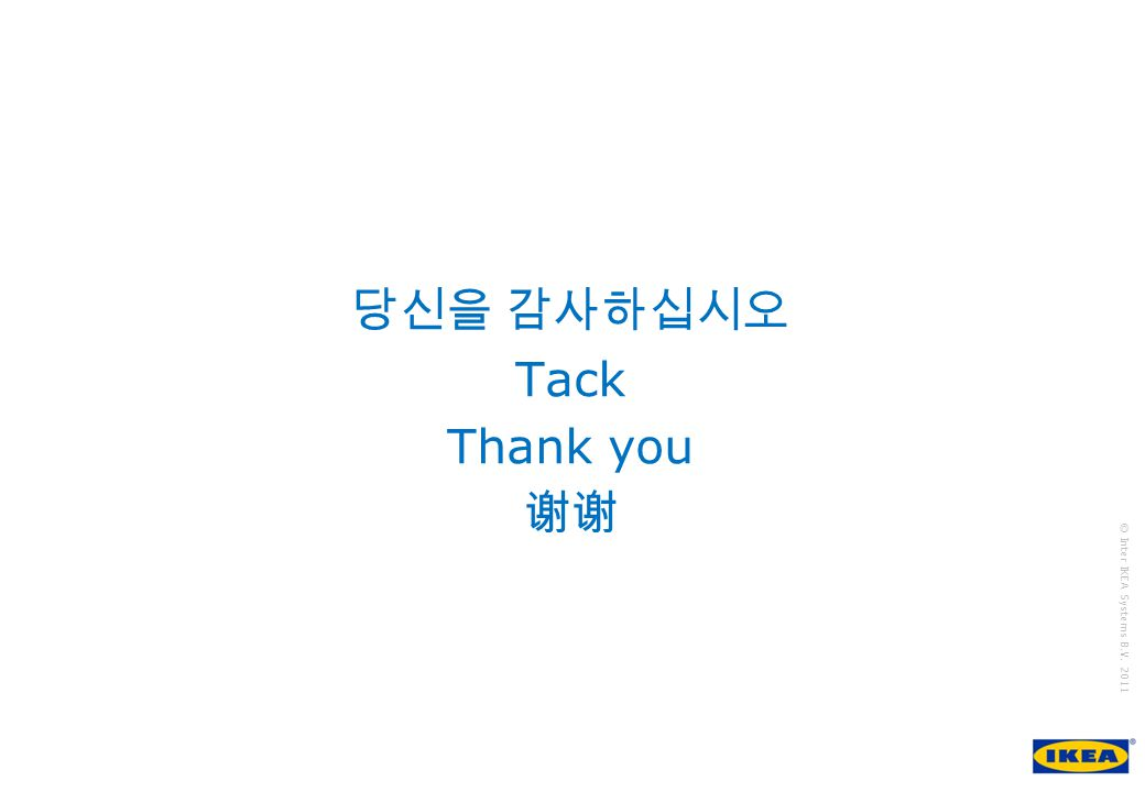 growing IKEA Together © Inter IKEA Systems B.V. 2011 당신을 감사하십시오 Tack Thank you 谢谢