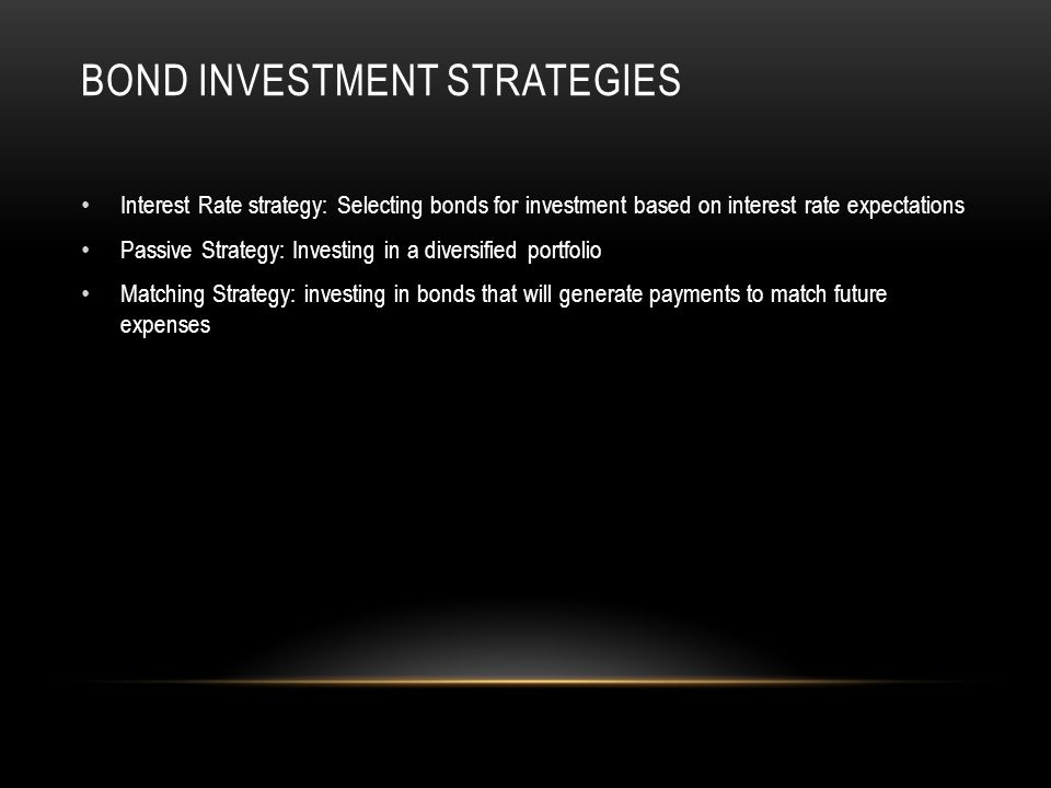 BOND INVESTMENT STRATEGIES Interest Rate strategy: Selecting bonds for investment based on interest rate expectations Passive Strategy: Investing in a