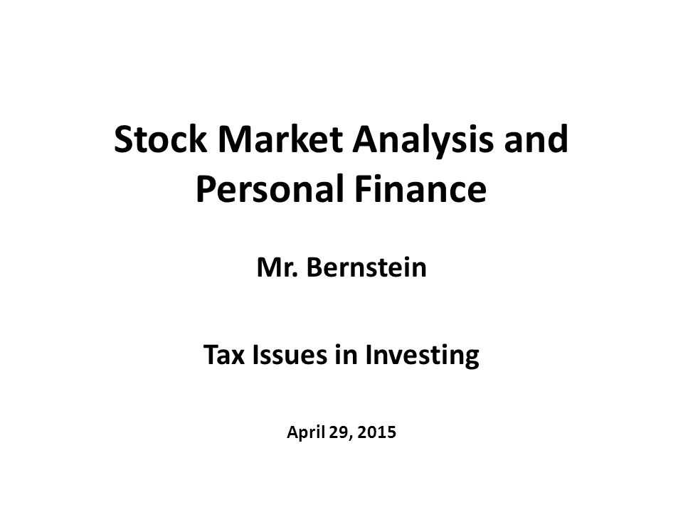 Stock Market Analysis and Personal Finance Mr. Bernstein Tax Issues in Investing April 29, 2015