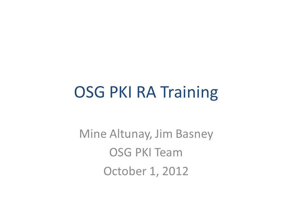OSG PKI RA Training Mine Altunay, Jim Basney OSG PKI Team October 1, 2012