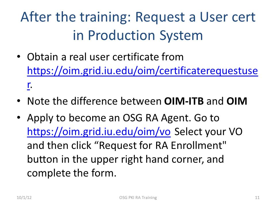 After the training: Request a User cert in Production System Obtain a real user certificate from https://oim.grid.iu.edu/oim/certificaterequestuse r.